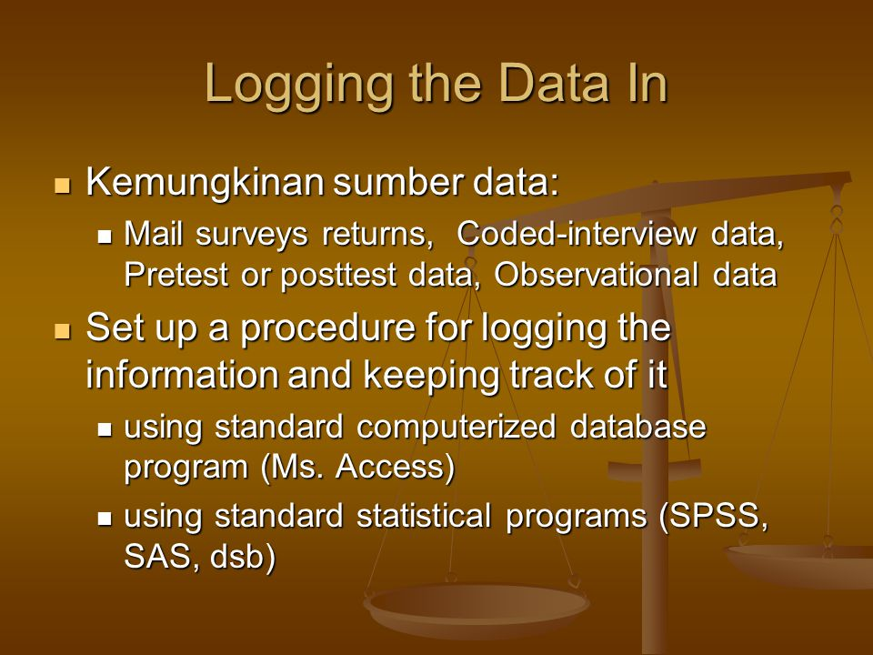 Logging the Data In Kemungkinan sumber data: Kemungkinan sumber data: Mail surveys returns, Coded-interview data, Pretest or posttest data, Observatio