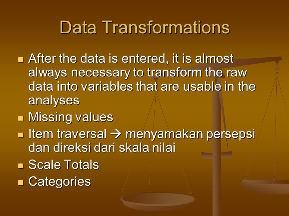 Data Transformations After the data is entered, it is almost always necessary to transform the raw data into variables that are usable in the analyses After the data is entered, it is almost always necessary to transform the raw data into variables that are usable in the analyses Missing values Missing values Item traversal  menyamakan persepsi dan direksi dari skala nilai Item traversal  menyamakan persepsi dan direksi dari skala nilai Scale Totals Scale Totals Categories Categories