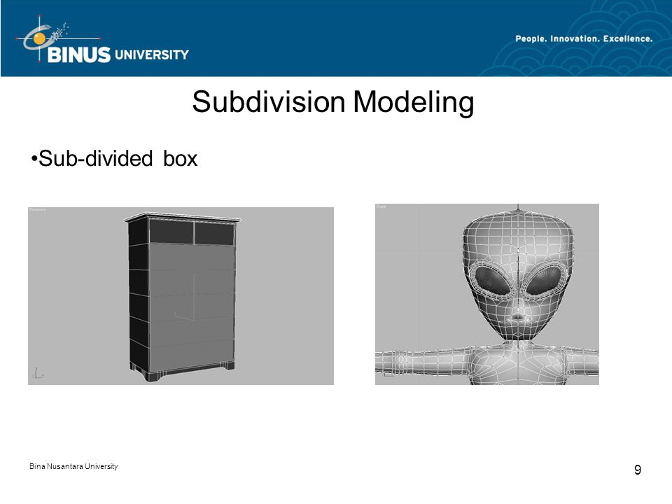 Bina Nusantara University 10 Poly By Poly Modeling Edge extrusion Exploration of Subdivision modeling Easy to model using this method Precision Fast