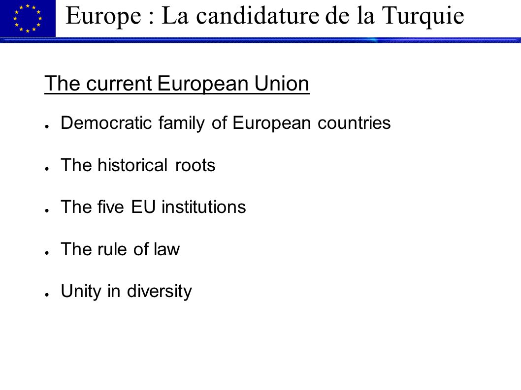 Europe : La candidature de la Turquie The current European Union ● Democratic family of European countries ● The historical roots ● The five EU institutions ● The rule of law ● Unity in diversity