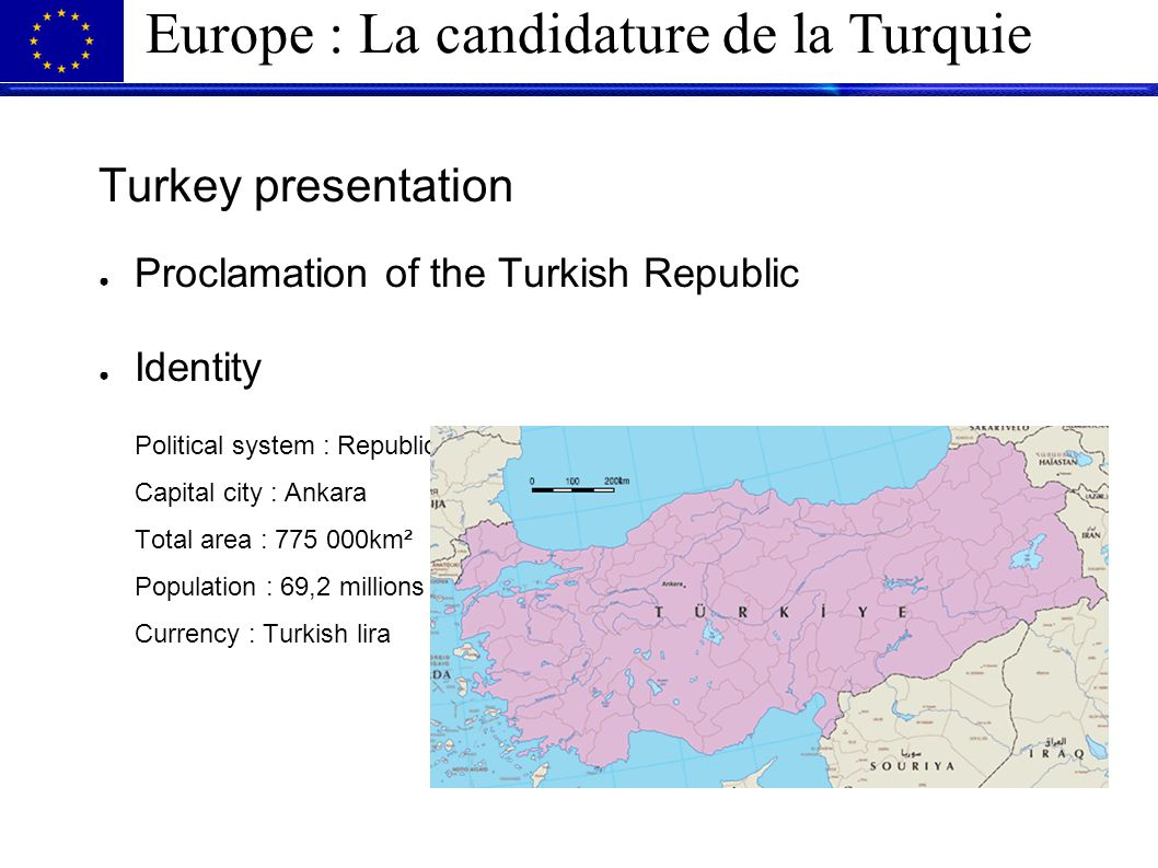 Europe : La candidature de la Turquie Turkey presentation ● Proclamation of the Turkish Republic ● Identity Political system : Republic Capital city : Ankara Total area : 775 000km² Population : 69,2 millions Currency : Turkish lira