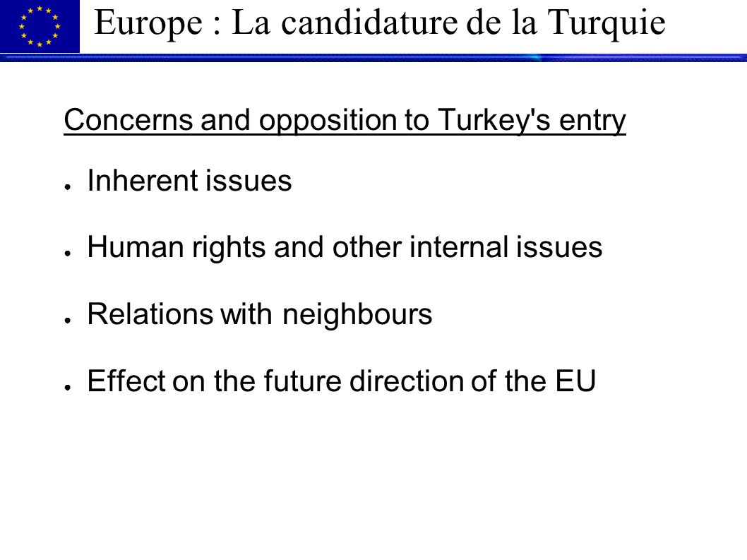 Europe : La candidature de la Turquie Concerns and opposition to Turkey s entry ● Inherent issues ● Human rights and other internal issues ● Relations with neighbours ● Effect on the future direction of the EU