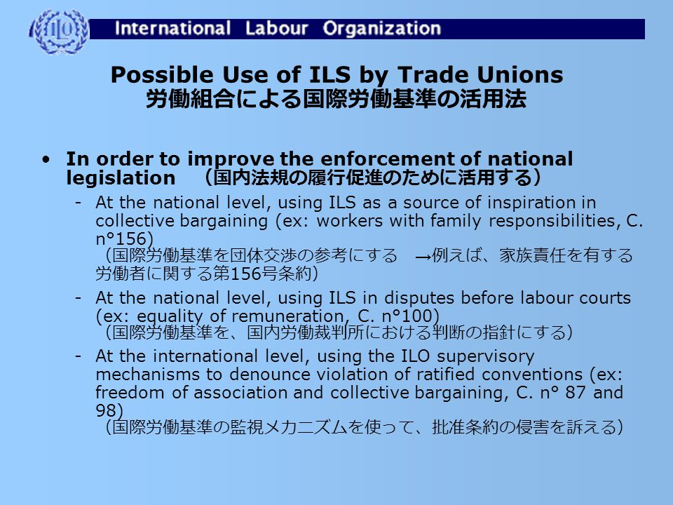 Possible Use of ILS By Trade Unions 労働組合による国際労働基準の活用法 In order to improve the content of national legislation: (国内法規の改善のために活用する) -By lobbying for ratification of new ILO conventions (ex: C.