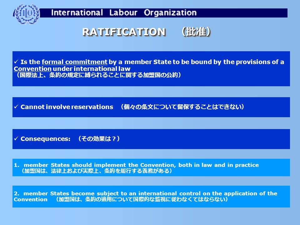 Constitutional provision (ILO憲章の定め) SUBMISSION OF ILS (国際労働基準の提出) member States have an obligation to submit all instruments to the competent national authorities, normally the legislature, in the 12 months or, exceptionally, 18 months following their adoption (加盟国は、 すべての法律文書について、採択から 12 ヶ月以内(例外的に 18 ヶ月以内)に権限ある機関 [ 通常は立法機関 ] に提出する義務を負う) Aim (目的) to promote a debate on ILO standards at the national level and, in the case of Conventions, to promote their ratification (各加盟国において国際労働基準に関する議論を喚起し、条約の場合は、批准を促進する) Related obligations (関連する義務) to inform the Director-General on the measures taken to submit the instruments ( ILO 事務局長に、提出に際してとられた措置を報告する) to send copies of the report to the representative organizations of employers' and workers (基準の写しを、最も代表性ある労働者および使用者団体に送付する)