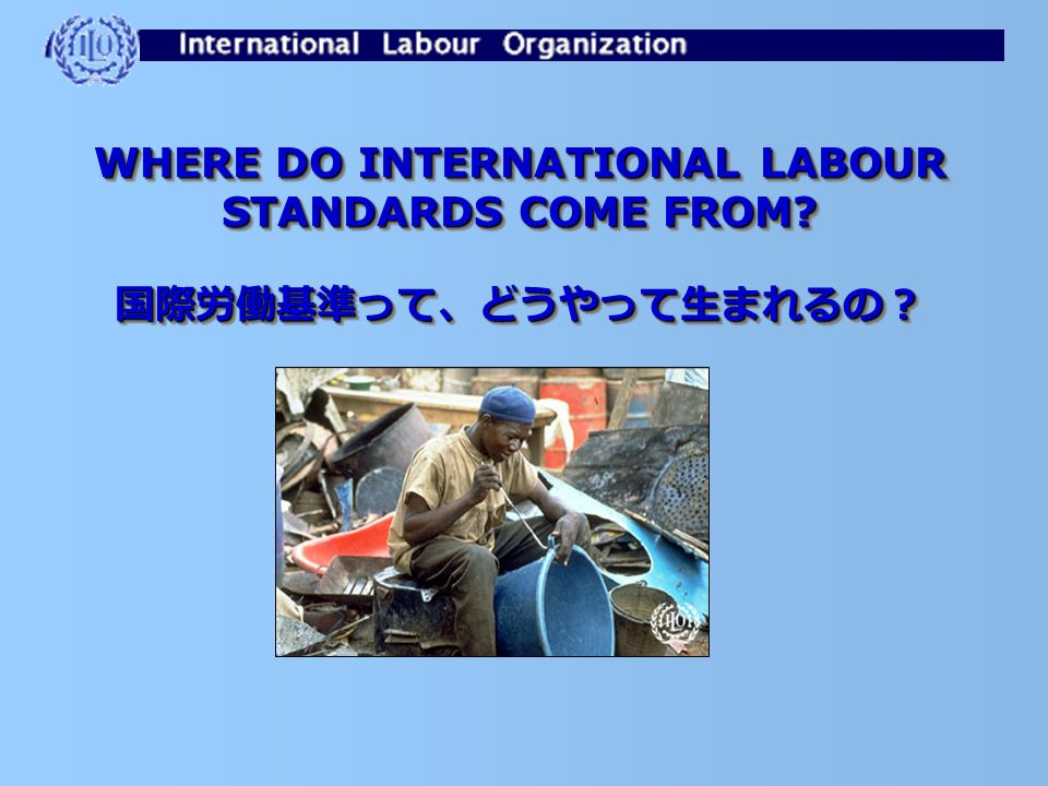 WHERE DO INTERNATIONAL LABOUR STANDARDS COME FROM? 国際労働基準って、どうやって生まれるの? 国際労働基準って、どうやって生まれるの?
