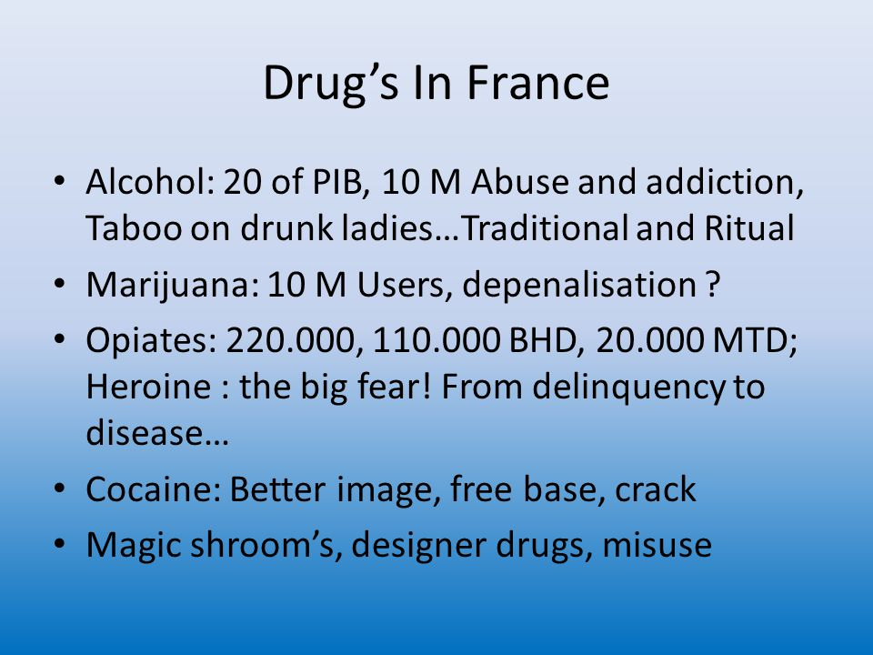 Drug's In France Alcohol: 20 of PIB, 10 M Abuse and addiction, Taboo on drunk ladies…Traditional and Ritual Marijuana: 10 M Users, depenalisation .