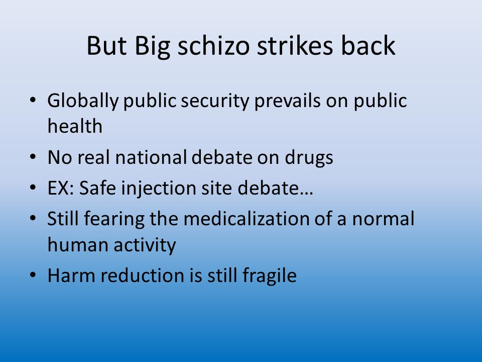 But Big schizo strikes back Globally public security prevails on public health No real national debate on drugs EX: Safe injection site debate… Still fearing the medicalization of a normal human activity Harm reduction is still fragile
