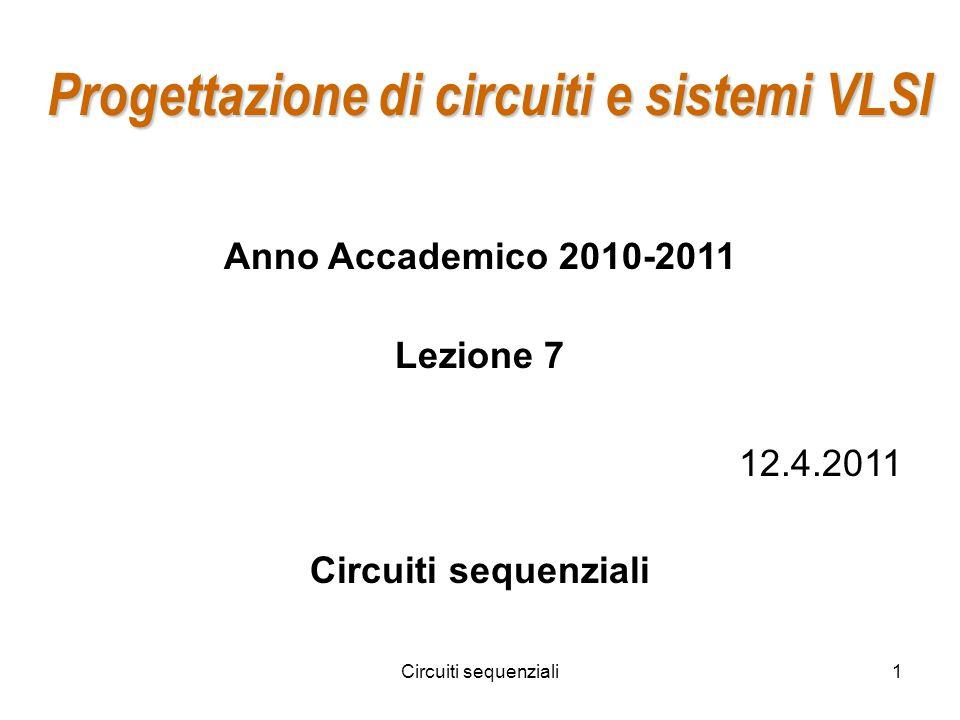 Circuiti sequenziali1 Progettazione di circuiti e sistemi VLSI Anno Accademico 2010-2011 Lezione 7 12.4.2011 Circuiti sequenziali