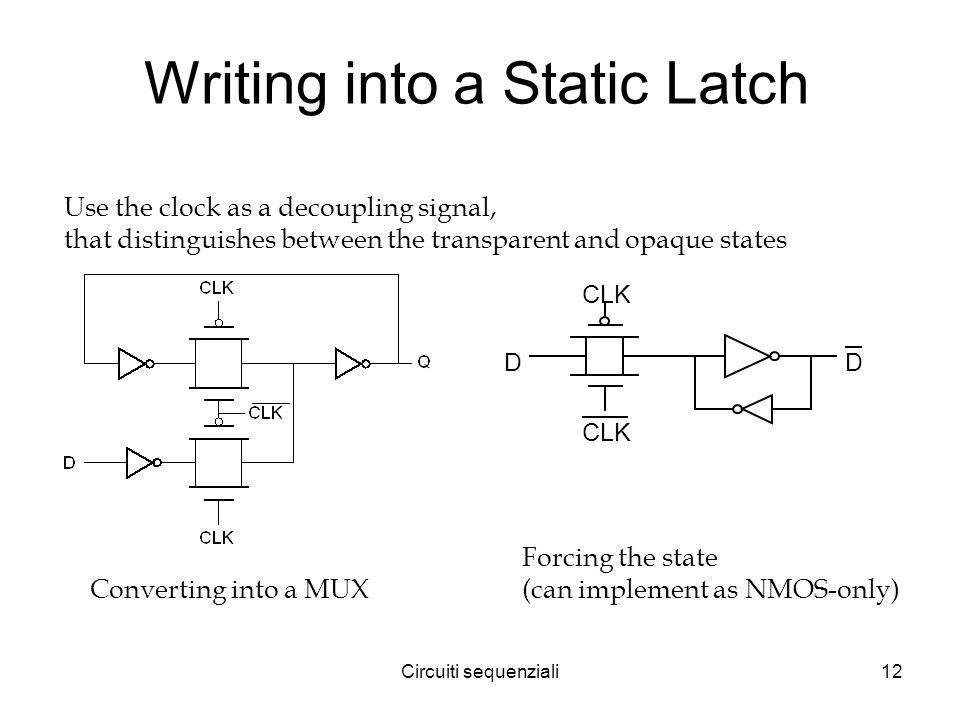 Circuiti sequenziali12 Writing into a Static Latch D CLK D Converting into a MUX Forcing the state (can implement as NMOS-only) Use the clock as a decoupling signal, that distinguishes between the transparent and opaque states