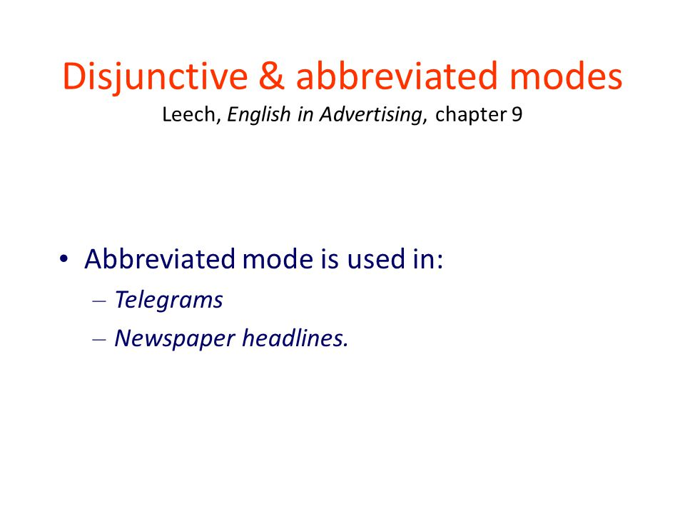 Disjunctive & abbreviated modes Leech, English in Advertising, chapter 9 Abbreviated mode is used in: – Telegrams – Newspaper headlines.