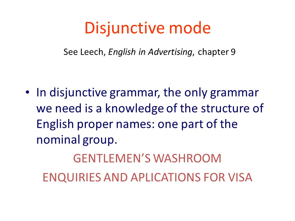 Disjunctive mode See Leech, English in Advertising, chapter 9 In disjunctive grammar, the only grammar we need is a knowledge of the structure of English proper names: one part of the nominal group.