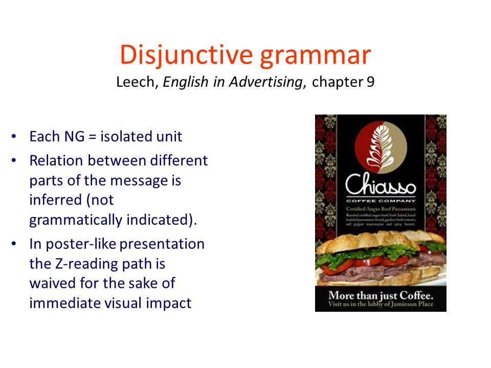 Disjunctive grammar Leech, English in Advertising, chapter 9 Each NG = isolated unit Relation between different parts of the message is inferred (not grammatically indicated).