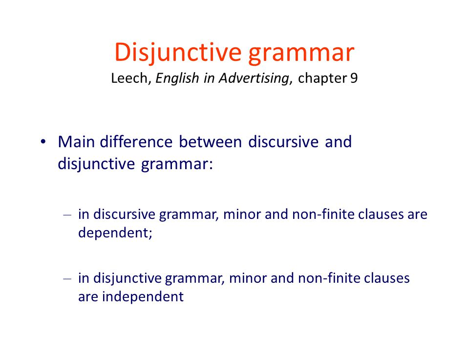 Disjunctive grammar Leech, English in Advertising, chapter 9 Main difference between discursive and disjunctive grammar: – in discursive grammar, minor and non-finite clauses are dependent; – in disjunctive grammar, minor and non-finite clauses are independent