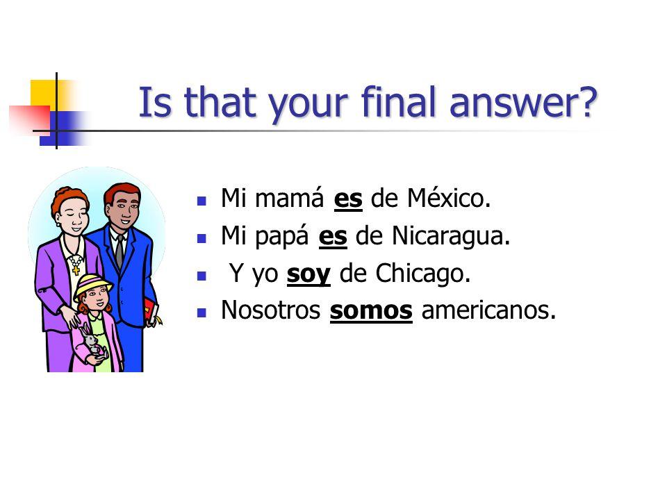 Now, try these! Mi mamá _____ de México. Mi papá ____ de Nicaragua. Y yo _____ de Chicago. Nosotros _______ americanos.