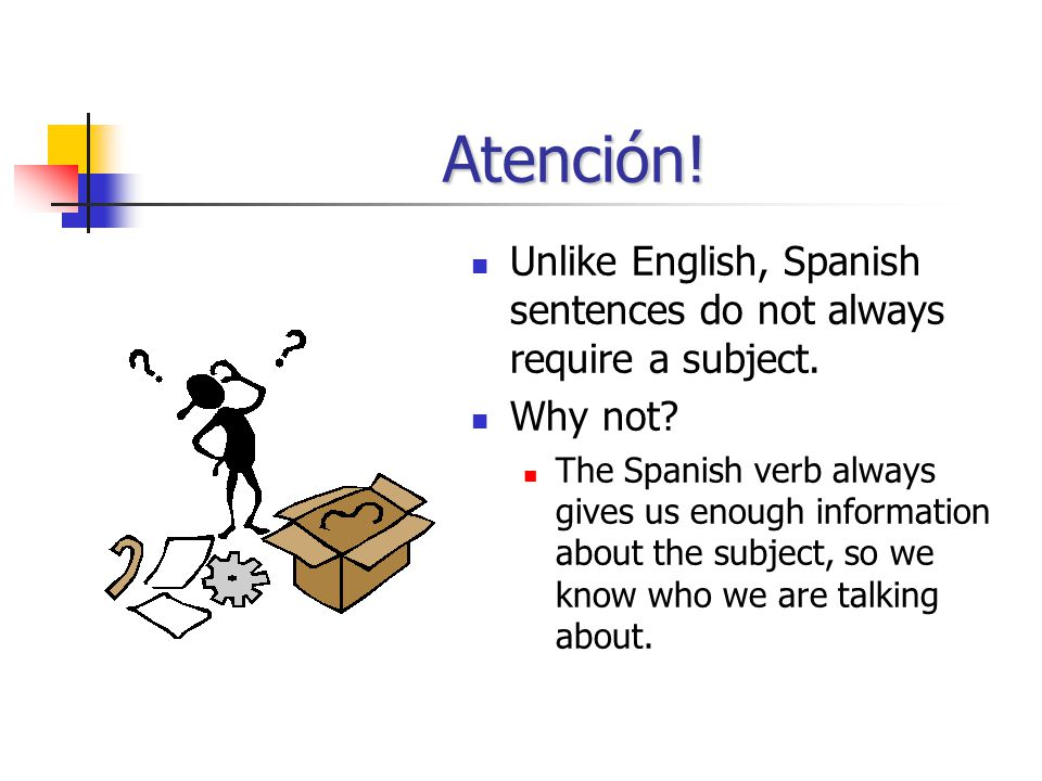 Atención.Unlike English, Spanish sentences do not always require a subject.
