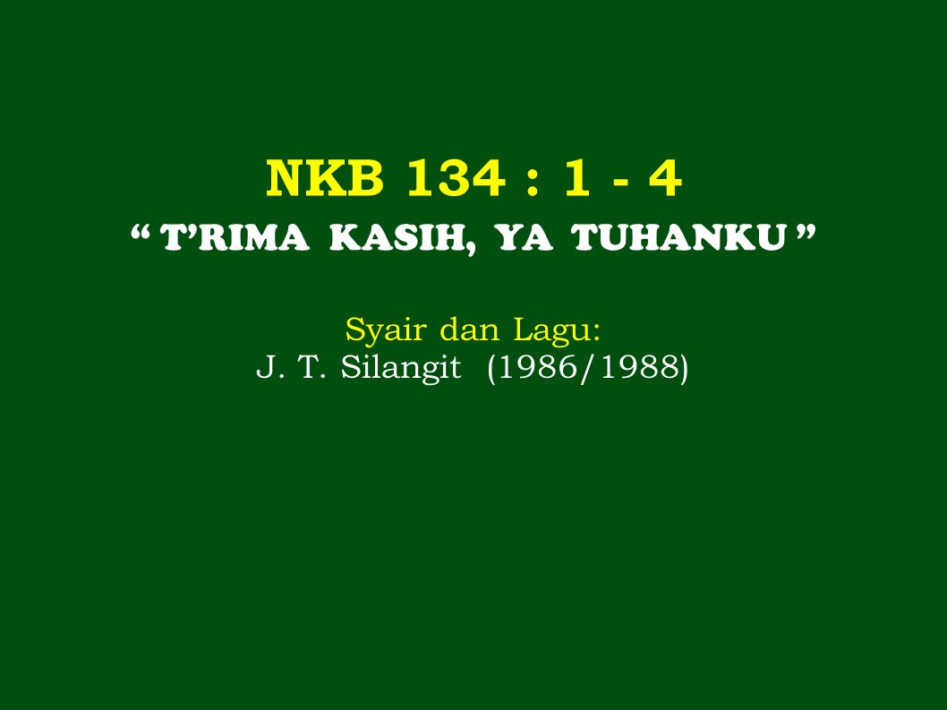 NKB 134 : 1 - 4 T'RIMA KASIH, YA TUHANKU Syair dan Lagu: J. T. Silangit (1986/1988)