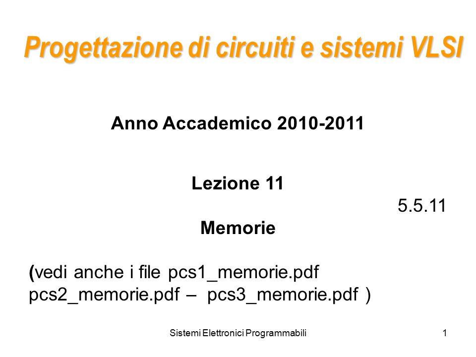 Sistemi Elettronici Programmabili1 Progettazione di circuiti e sistemi VLSI Anno Accademico 2010-2011 Lezione 11 5.5.11 Memorie (vedi anche i file pcs1_memorie.pdf pcs2_memorie.pdf – pcs3_memorie.pdf )