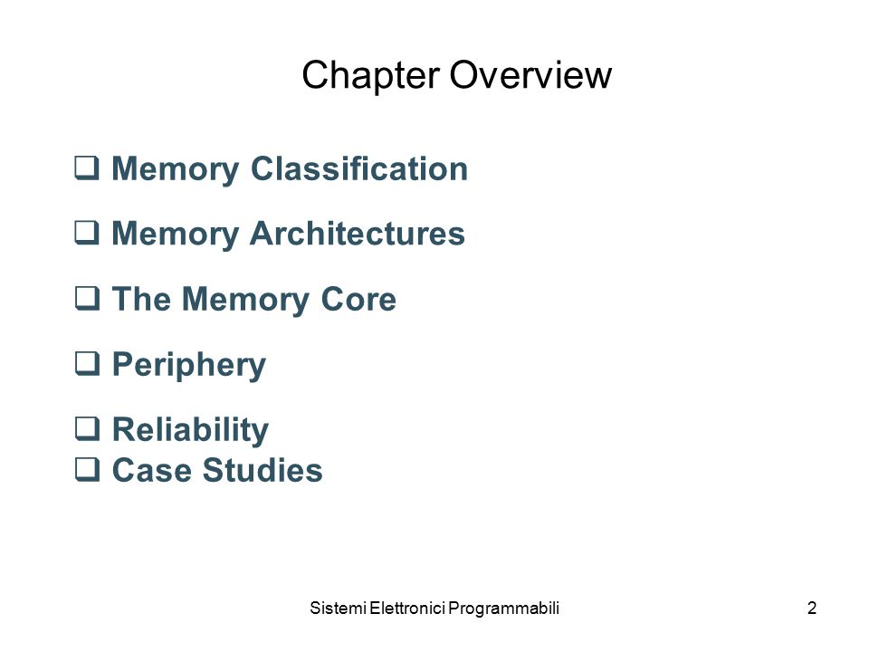 Sistemi Elettronici Programmabili2 Chapter Overview  Memory Classification  Memory Architectures  The Memory Core  Periphery  Reliability  Case Studies