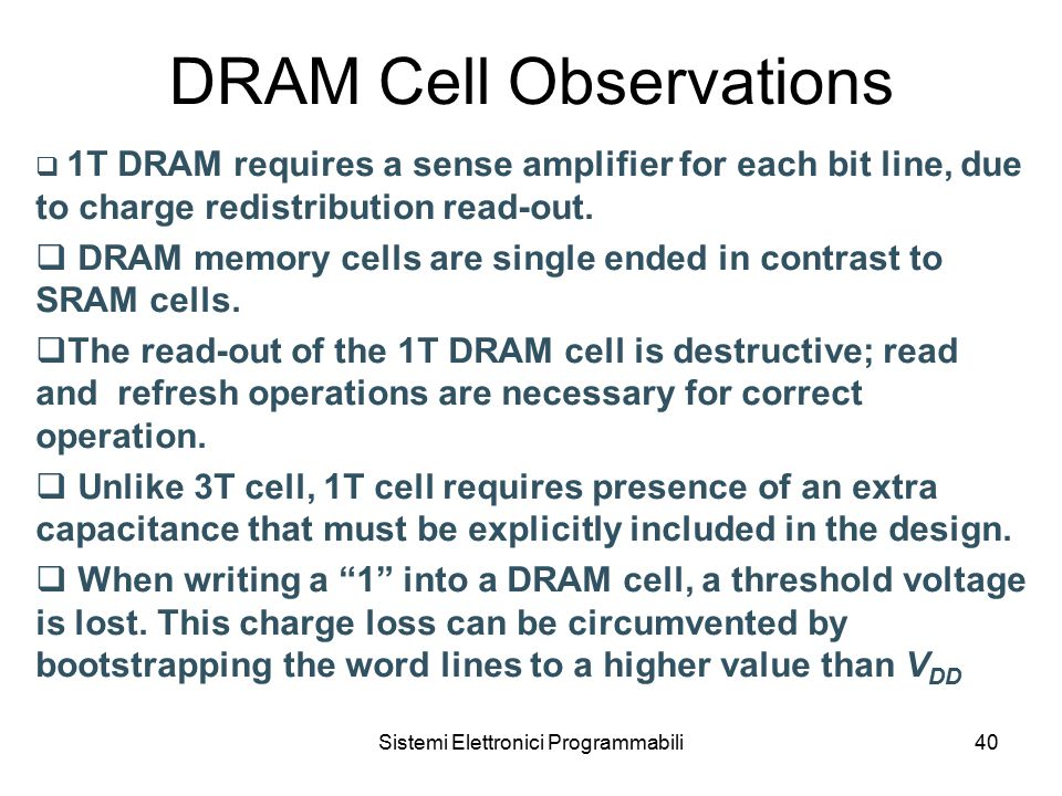 Sistemi Elettronici Programmabili40 DRAM Cell Observations  1T DRAM requires a sense amplifier for each bit line, due to charge redistribution read-out.