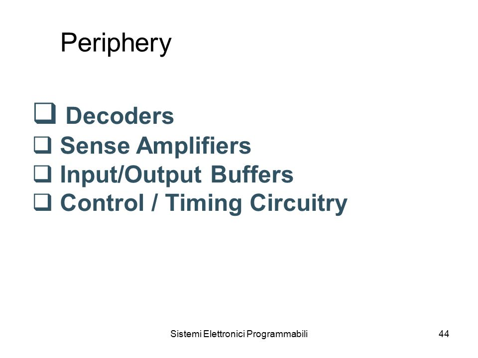 Sistemi Elettronici Programmabili44 Periphery  Decoders  Sense Amplifiers  Input/Output Buffers  Control / Timing Circuitry