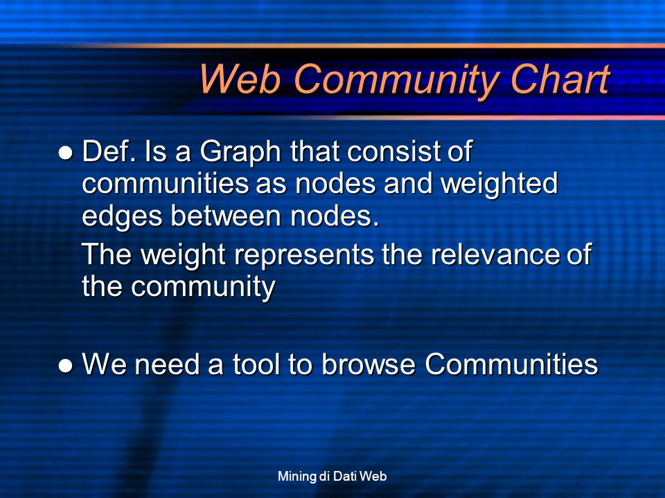 Mining di Dati Web Web Community Chart Def. Is a Graph that consist of communities as nodes and weighted edges between nodes. Def. Is a Graph that con