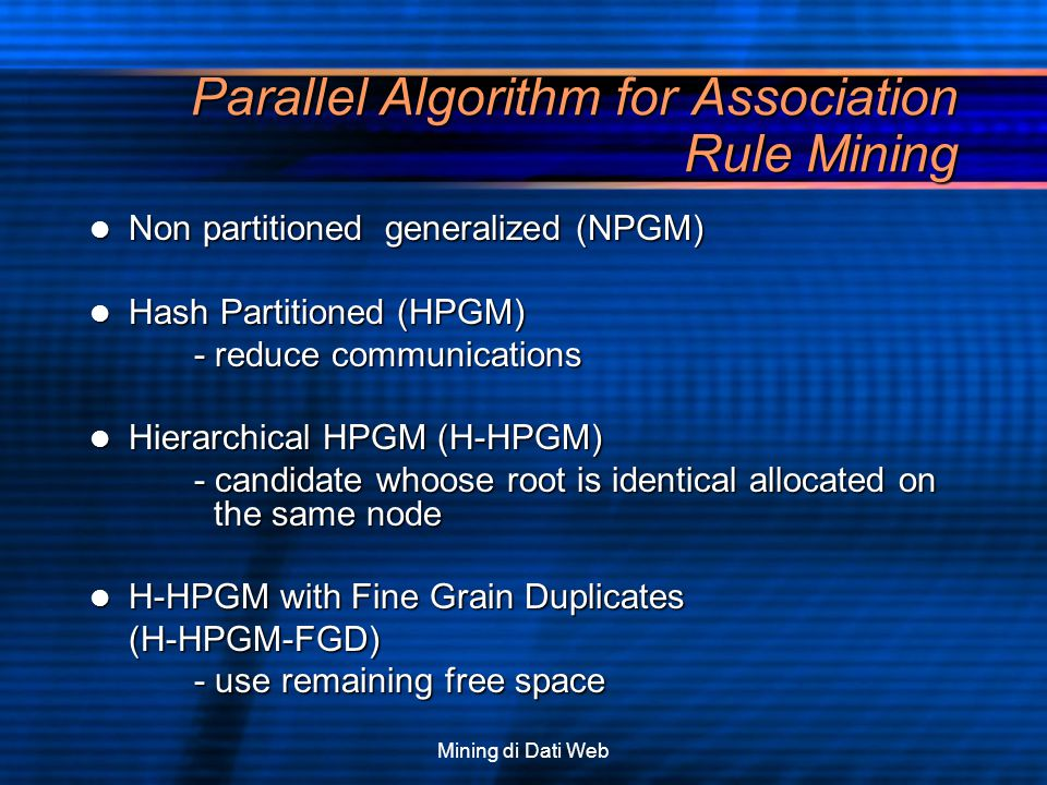 Mining di Dati Web Parallel Algorithm for Association Rule Mining Non partitioned generalized (NPGM) Non partitioned generalized (NPGM) Hash Partition