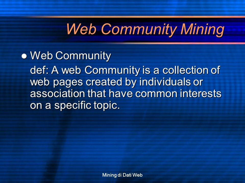 Mining di Dati Web Web Community Mining Web Community Web Community def: A web Community is a collection of web pages created by individuals or associ