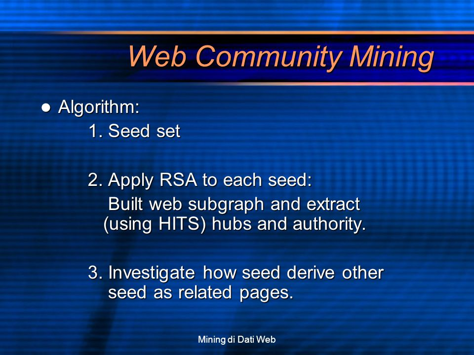 Mining di Dati Web Web Community Mining Algorithm: Algorithm: 1. Seed set 2. Apply RSA to each seed: Built web subgraph and extract (using HITS) hubs