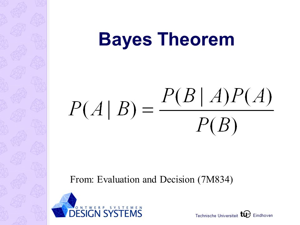 Eindhoven Technische Universiteit Bayes Theorem From: Evaluation and Decision (7M834)
