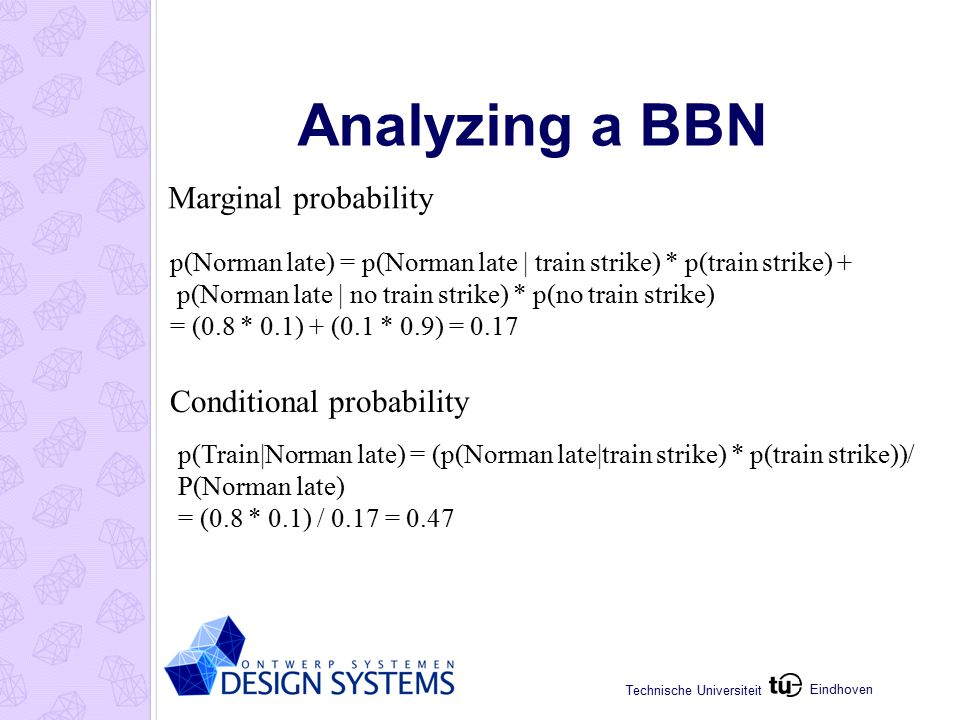 Eindhoven Technische Universiteit Analyzing a BBN p(Norman late) = p(Norman late | train strike) * p(train strike) + p(Norman late | no train strike) * p(no train strike) = (0.8 * 0.1) + (0.1 * 0.9) = 0.17 Marginal probability Conditional probability p(Train|Norman late) = (p(Norman late|train strike) * p(train strike))/ P(Norman late) = (0.8 * 0.1) / 0.17 = 0.47