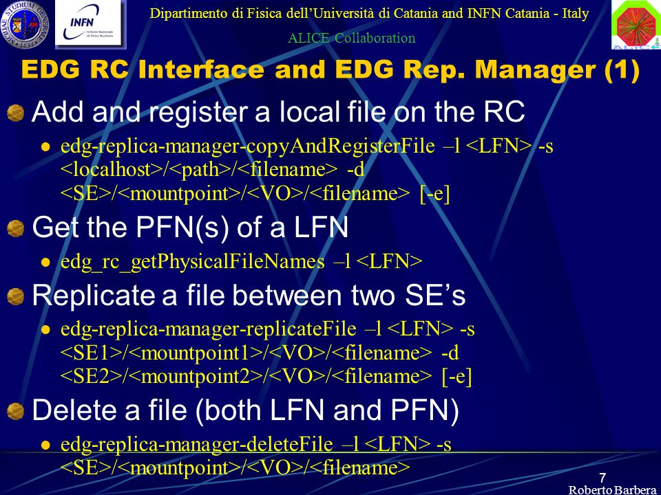 7 Roberto Barbera Dipartimento di Fisica dell'Università di Catania and INFN Catania - Italy ALICE Collaboration Add and register a local file on the RC edg-replica-manager-copyAndRegisterFile –l -s / / -d / / / [-e] Get the PFN(s) of a LFN edg_rc_getPhysicalFileNames –l Replicate a file between two SE's edg-replica-manager-replicateFile –l -s / / / -d / / / [-e] Delete a file (both LFN and PFN) edg-replica-manager-deleteFile –l -s / / / EDG RC Interface and EDG Rep.