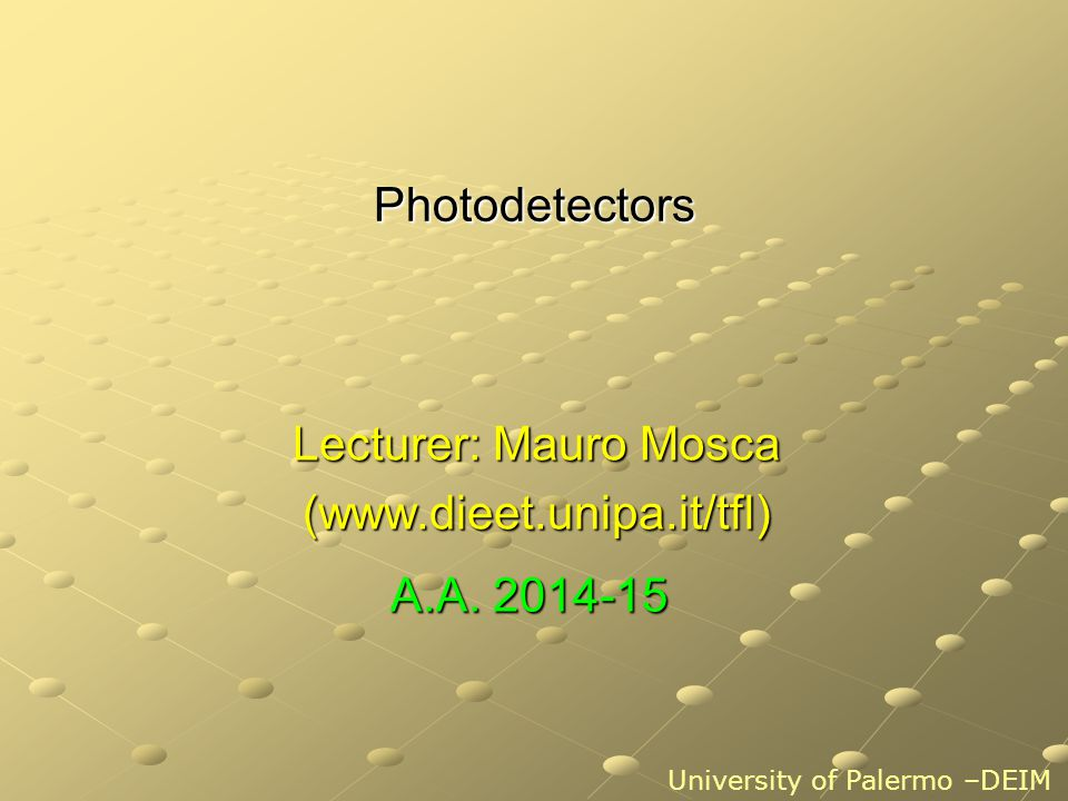 Photodetectors Lecturer: Mauro Mosca (www.dieet.unipa.it/tfl) University of Palermo –DEIM A.A.