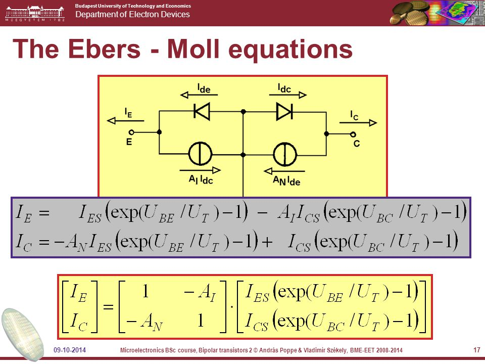 Budapest University of Technology and Economics Department of Electron Devices 09-10-2014 Microelectronics BSc course, Bipolar transistors 2 © András Poppe & Vladimír Székely, BME-EET 2008-2014 17 The Ebers - Moll equations
