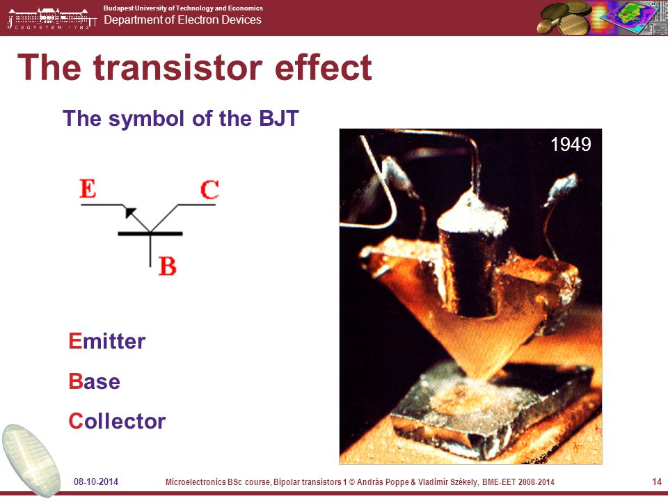 Budapest University of Technology and Economics Department of Electron Devices 08-10-2014 Microelectronics BSc course, Bipolar transistors 1 © András Poppe & Vladimír Székely, BME-EET 2008-2014 14 The transistor effect The symbol of the BJT Emitter Base Collector 1949