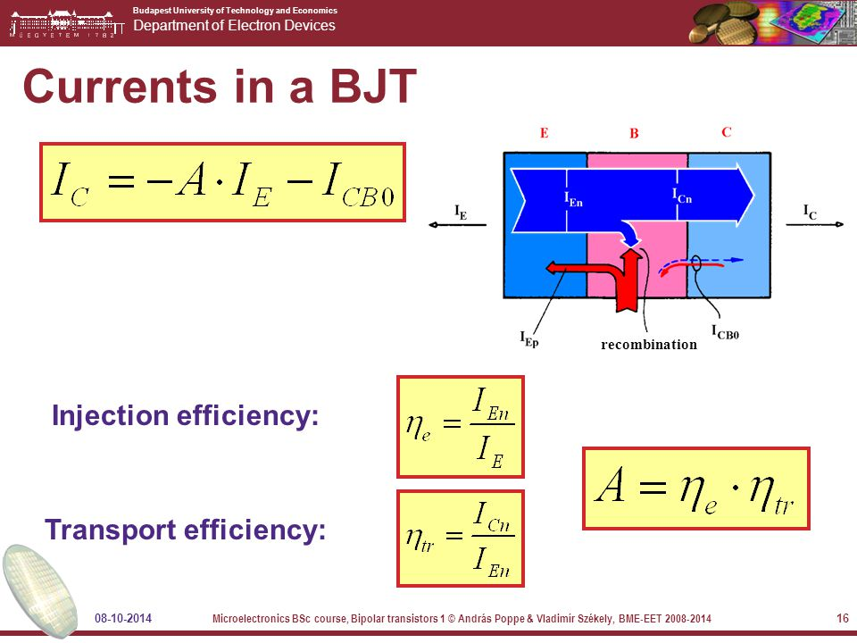 Budapest University of Technology and Economics Department of Electron Devices 08-10-2014 Microelectronics BSc course, Bipolar transistors 1 © András Poppe & Vladimír Székely, BME-EET 2008-2014 16 Currents in a BJT Injection efficiency: Transport efficiency: recombination