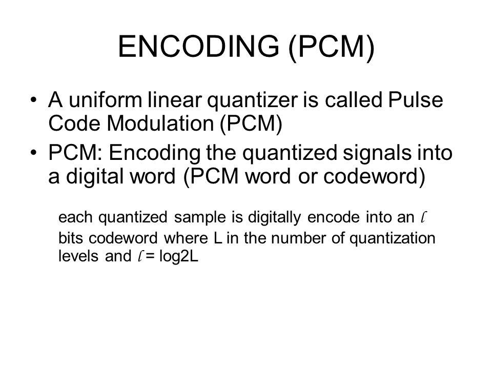 ENCODING (PCM) A uniform linear quantizer is called Pulse Code Modulation (PCM) PCM: Encoding the quantized signals into a digital word (PCM word or c
