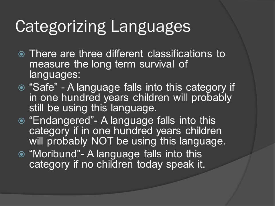 Categorizing Languages  There are three different classifications to measure the long term survival of languages:  Safe - A language falls into this category if in one hundred years children will probably still be using this language.