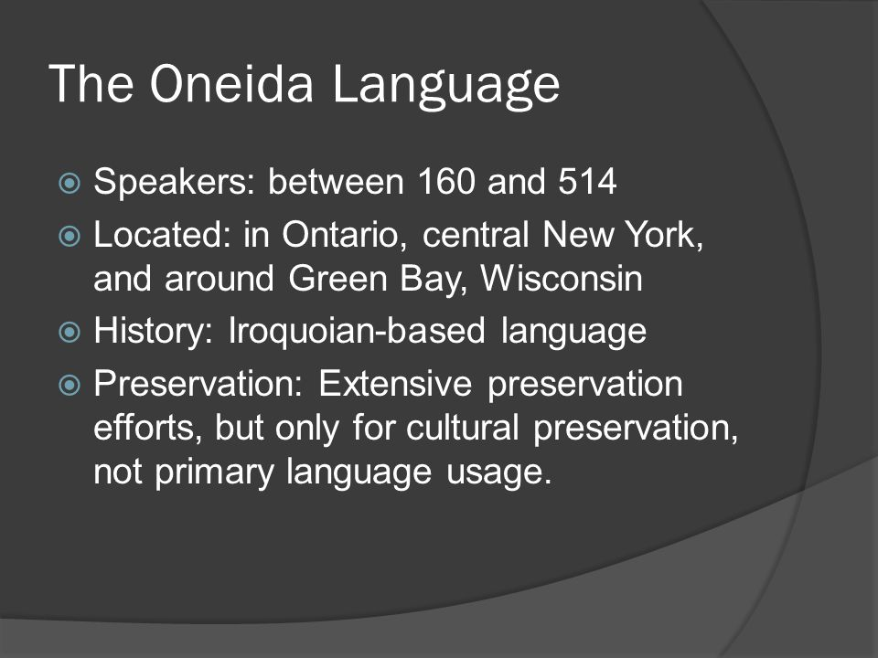 The Oneida Language  Speakers: between 160 and 514  Located: in Ontario, central New York, and around Green Bay, Wisconsin  History: Iroquoian-based language  Preservation: Extensive preservation efforts, but only for cultural preservation, not primary language usage.