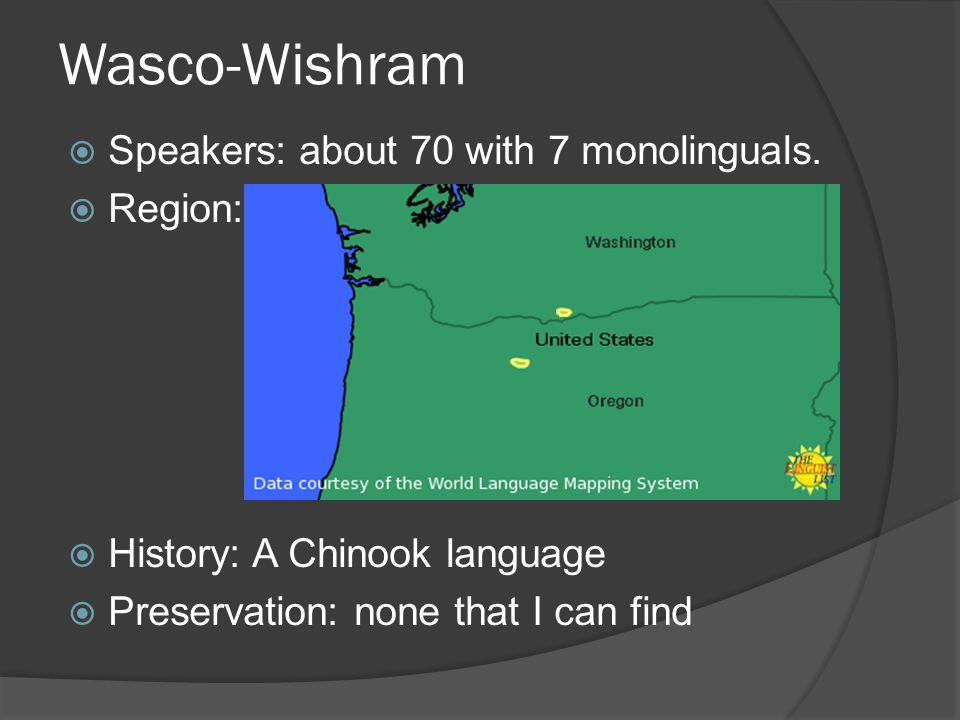 Wasco-Wishram  Speakers: about 70 with 7 monolinguals.  Region:  History: A Chinook language  Preservation: none that I can find