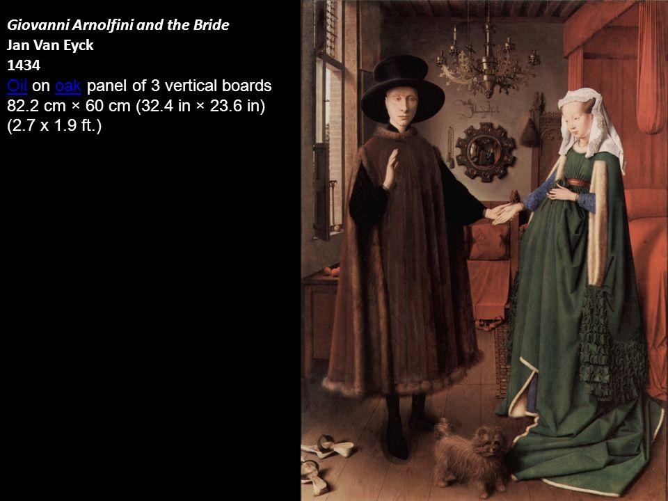 Giovanni Arnolfini and the Bride Jan Van Eyck 1434 OilOil on oak panel of 3 vertical boardsoak 82.2 cm × 60 cm (32.4 in × 23.6 in) (2.7 x 1.9 ft.)