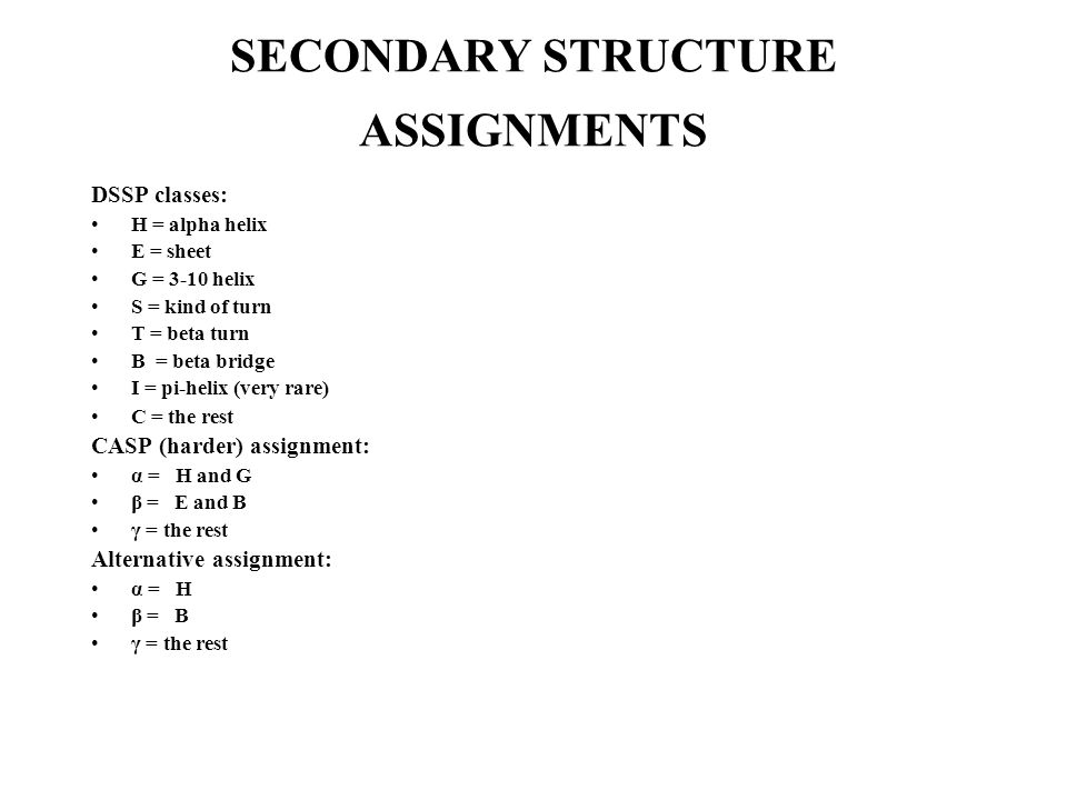 SECONDARY STRUCTURE ASSIGNMENTS DSSP classes: H = alpha helix E = sheet G = 3-10 helix S = kind of turn T = beta turn B = beta bridge I = pi-helix (very rare) C = the rest CASP (harder) assignment: α = H and G β = E and B γ = the rest Alternative assignment: α = H β = B γ = the rest