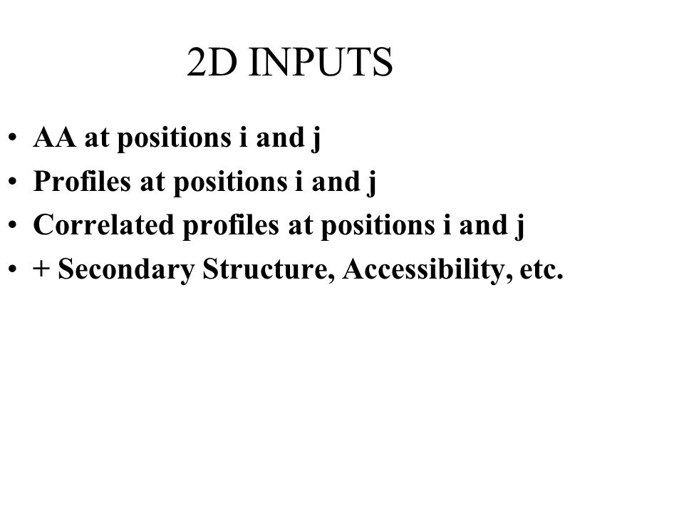 2D INPUTS AA at positions i and j Profiles at positions i and j Correlated profiles at positions i and j + Secondary Structure, Accessibility, etc.