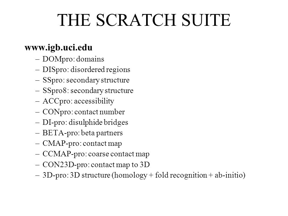 THE SCRATCH SUITE www.igb.uci.edu –DOMpro: domains –DISpro: disordered regions –SSpro: secondary structure –SSpro8: secondary structure –ACCpro: accessibility –CONpro: contact number –DI-pro: disulphide bridges –BETA-pro: beta partners –CMAP-pro: contact map –CCMAP-pro: coarse contact map –CON23D-pro: contact map to 3D –3D-pro: 3D structure (homology + fold recognition + ab-initio)