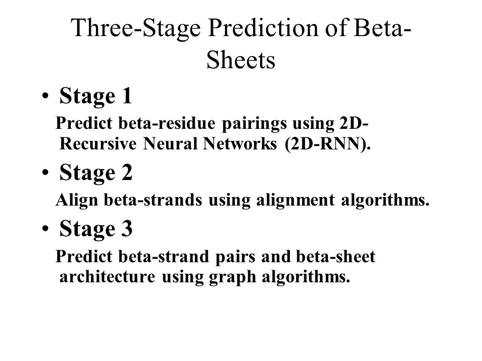 Three-Stage Prediction of Beta- Sheets Stage 1 Predict beta-residue pairings using 2D- Recursive Neural Networks (2D-RNN).