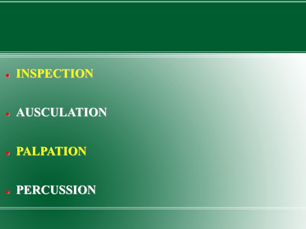 INSPECTION INSPECTION AUSCULATION AUSCULATION PALPATION PALPATION PERCUSSION PERCUSSION