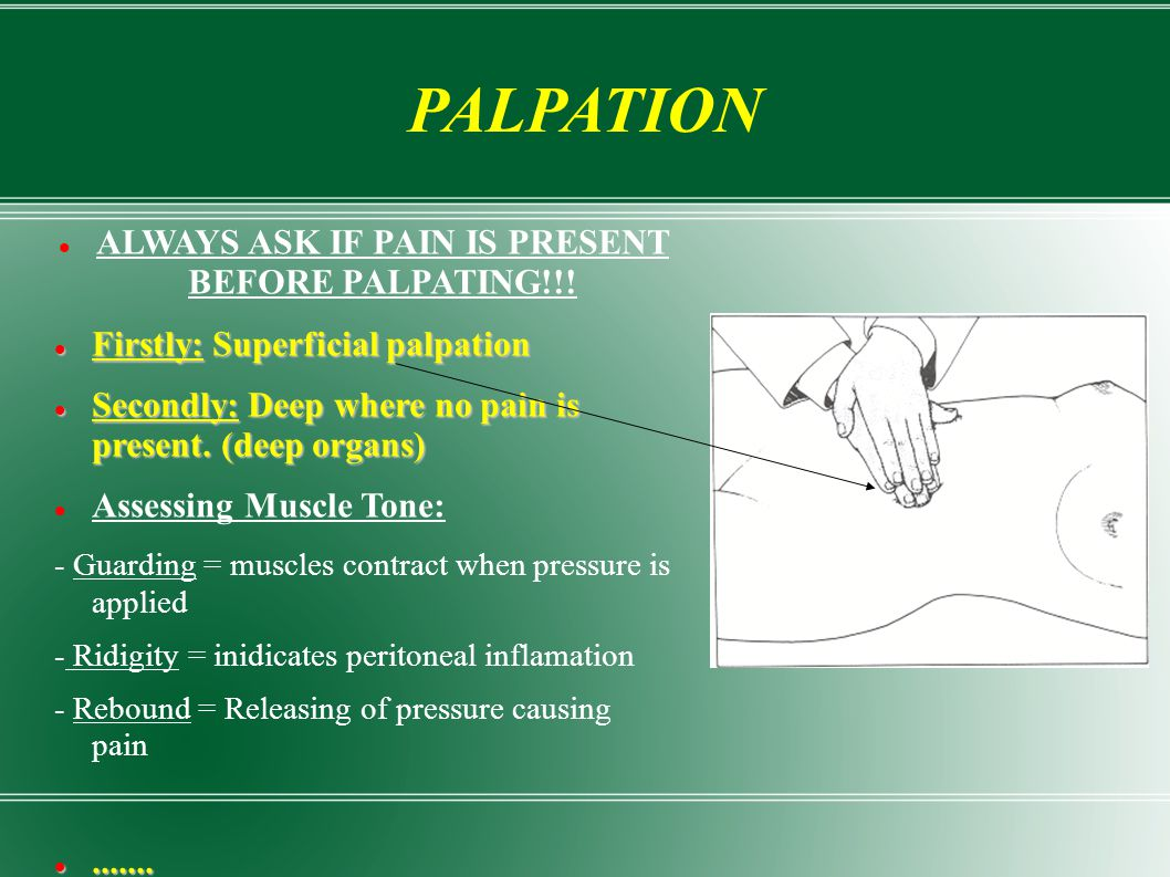 PALPATION ALWAYS ASK IF PAIN IS PRESENT BEFORE PALPATING!!! Firstly: Superficial palpation Firstly: Superficial palpation Secondly: Deep where no pain