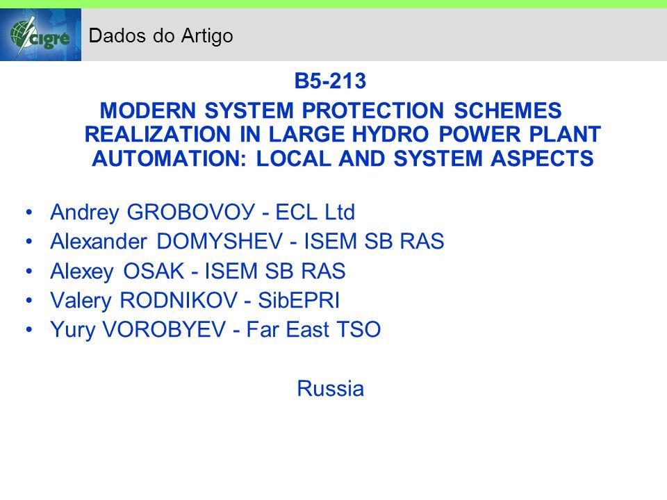 Dados do Artigo B5-213 MODERN SYSTEM PROTECTION SCHEMES REALIZATION IN LARGE HYDRO POWER PLANT AUTOMATION: LOCAL AND SYSTEM ASPECTS Andrey GROBOVOУ - ECL Ltd Alexander DOMYSHEV - ISEM SB RAS Alexey OSAK - ISEM SB RAS Valery RODNIKOV - SibEPRI Yury VOROBYEV - Far East TSO Russia