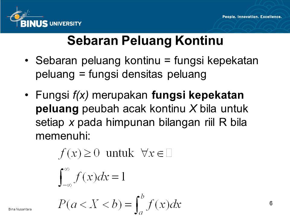 Bina Nusantara Sebaran Peluang Kontinu 6 Sebaran peluang kontinu = fungsi kepekatan peluang = fungsi densitas peluang Fungsi f(x) merupakan fungsi kepekatan peluang peubah acak kontinu X bila untuk setiap x pada himpunan bilangan riil R bila memenuhi: