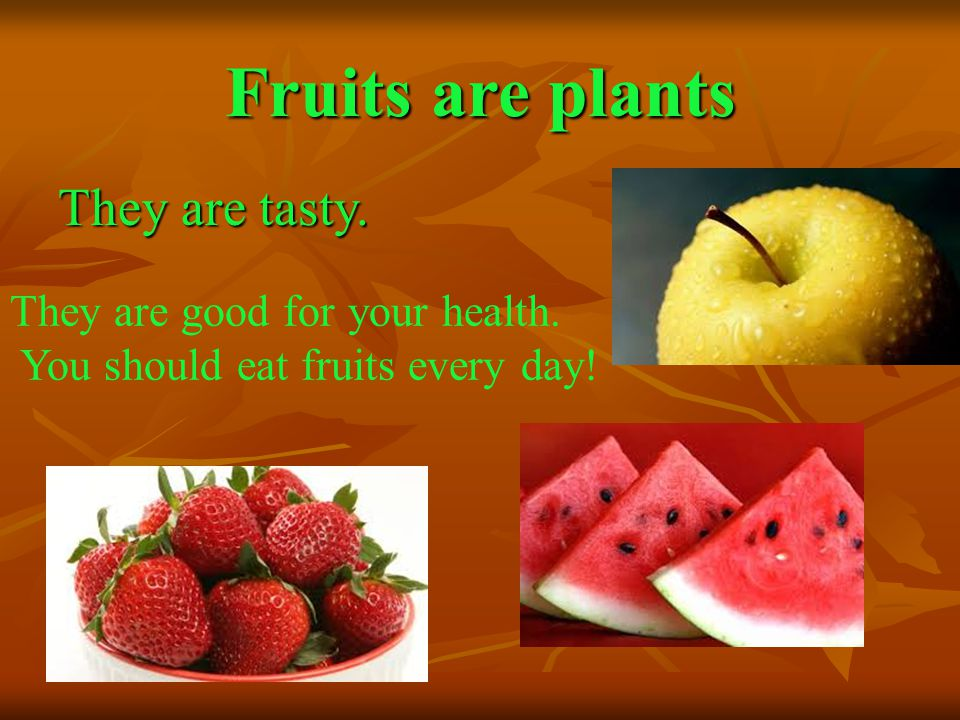 Fruits are plants They are tasty. They are good for your health. You should eat fruits every day!