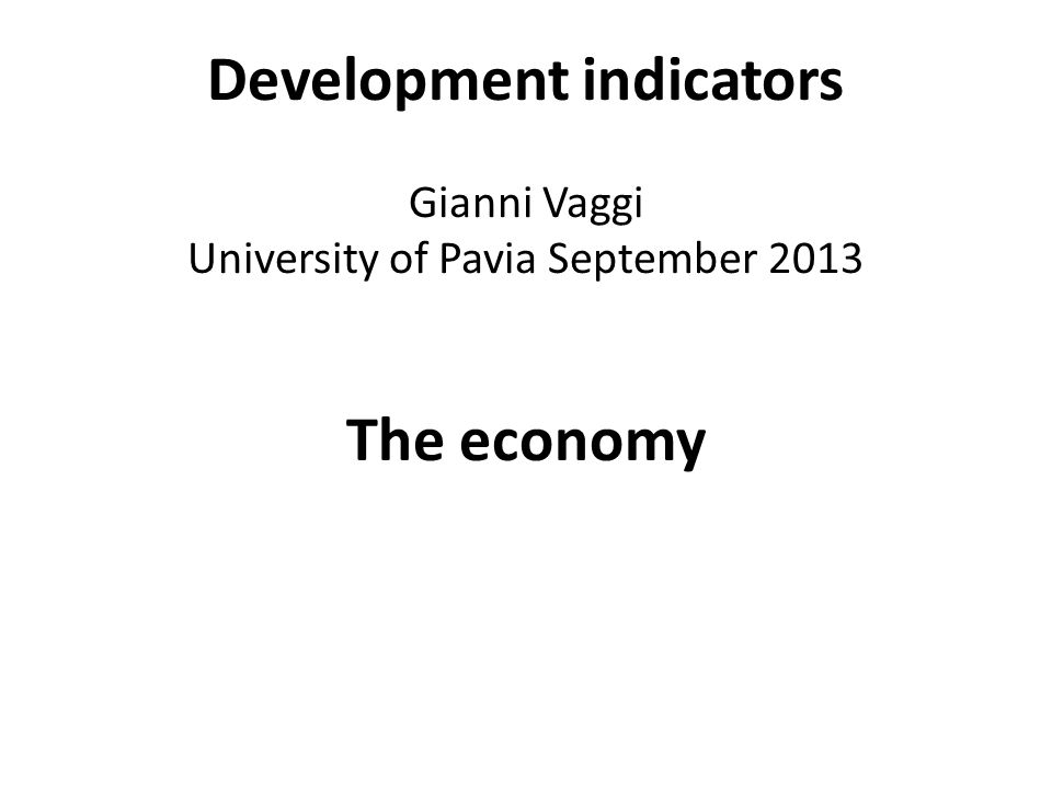 Development indicators Gianni Vaggi University of Pavia September 2013 The economy